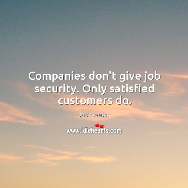 Companies don't give job security. Only satisfied customers do. Image