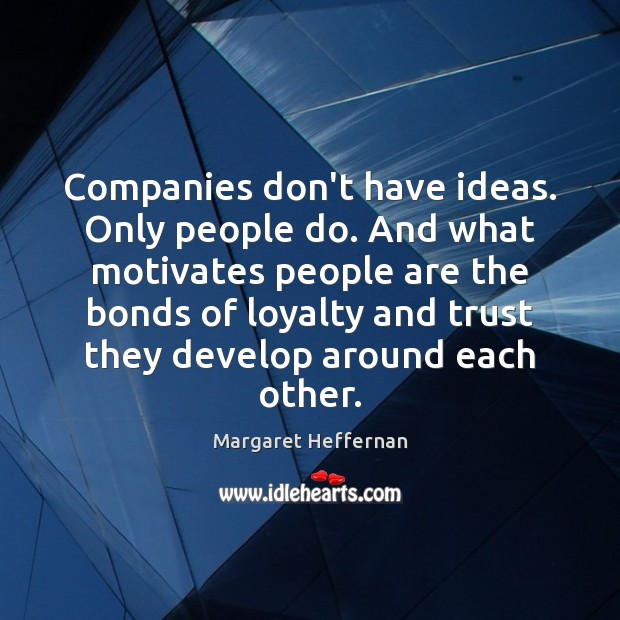 Companies don't have ideas. Only people do. And what motivates people are Margaret Heffernan Picture Quote