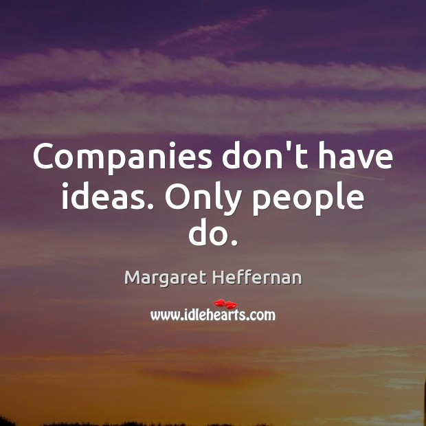 Companies don't have ideas. Only people do. Margaret Heffernan Picture Quote