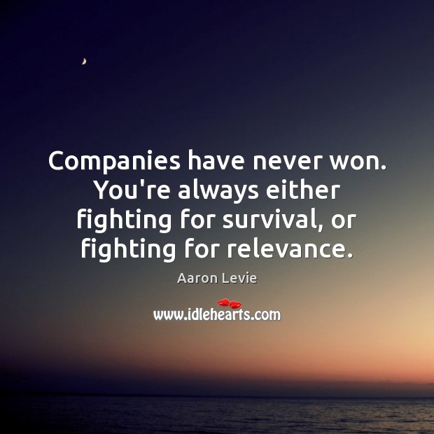 Image, Companies have never won. You're always either fighting for survival, or fighting
