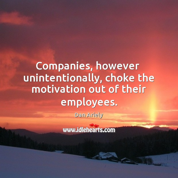 Companies, however  unintentionally, choke the motivation out of their employees. Dan Ariely Picture Quote