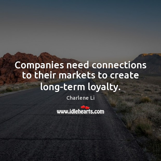 Image, Companies need connections to their markets to create long-term loyalty.