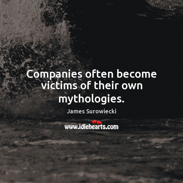 Companies often become victims of their own mythologies. James Surowiecki Picture Quote