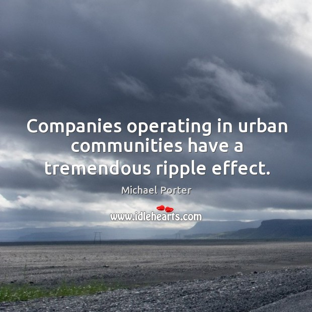 Companies operating in urban communities have a tremendous ripple effect. Michael Porter Picture Quote