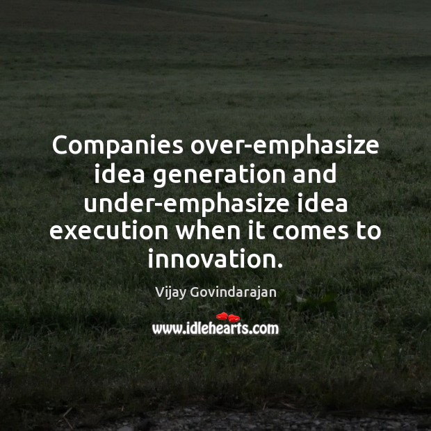 Companies over-emphasize idea generation and under-emphasize idea execution when it comes to Image