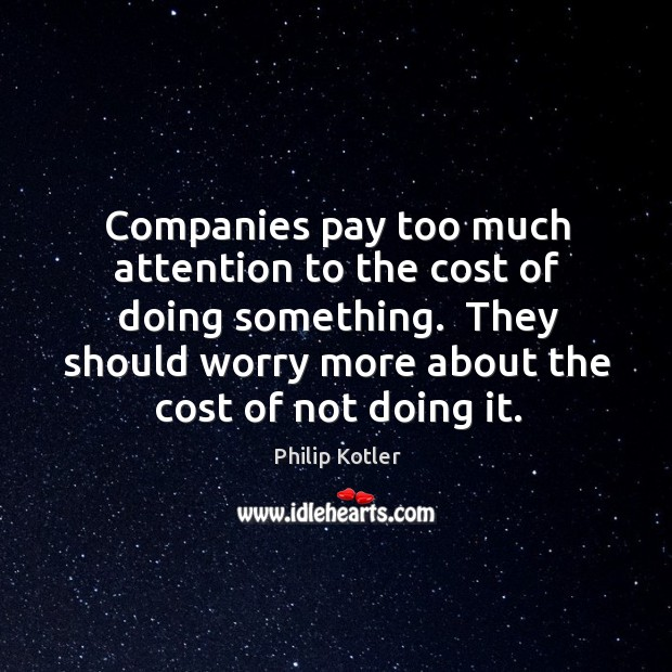 Companies pay too much attention to the cost of doing something.  They Image
