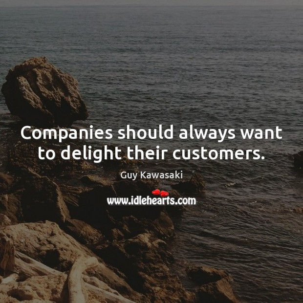 Companies should always want to delight their customers. Guy Kawasaki Picture Quote
