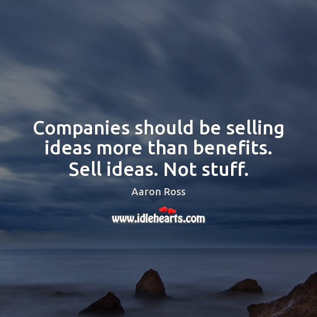 Image, Companies should be selling ideas more than benefits. Sell ideas. Not stuff.