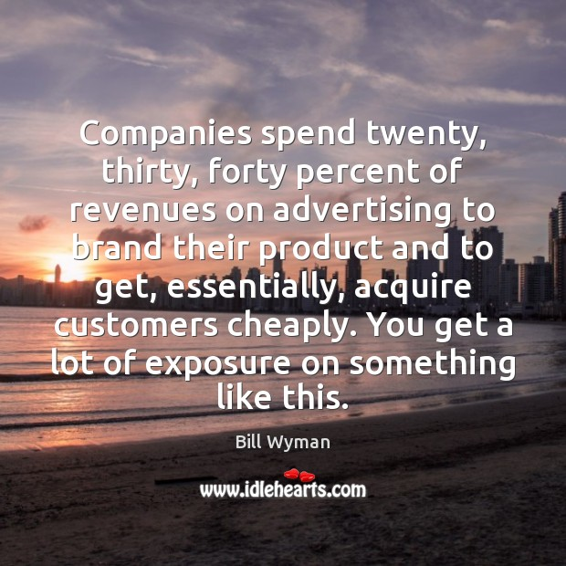 Companies spend twenty, thirty, forty percent of revenues on advertising to brand Image