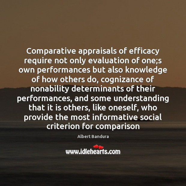 Comparative appraisals of efficacy require not only evaluation of one;s own Albert Bandura Picture Quote
