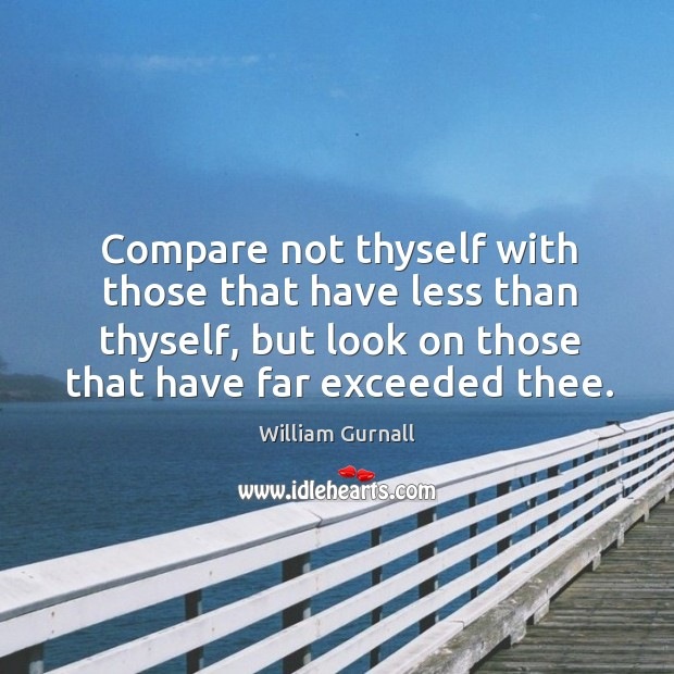 Compare not thyself with those that have less than thyself, but look on those that have far exceeded thee. William Gurnall Picture Quote