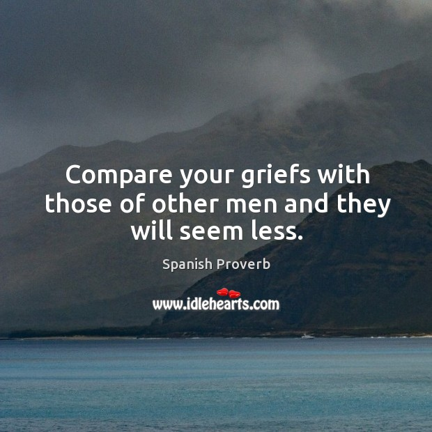 Compare your griefs with those of other men and they will seem less. Spanish Proverbs Image