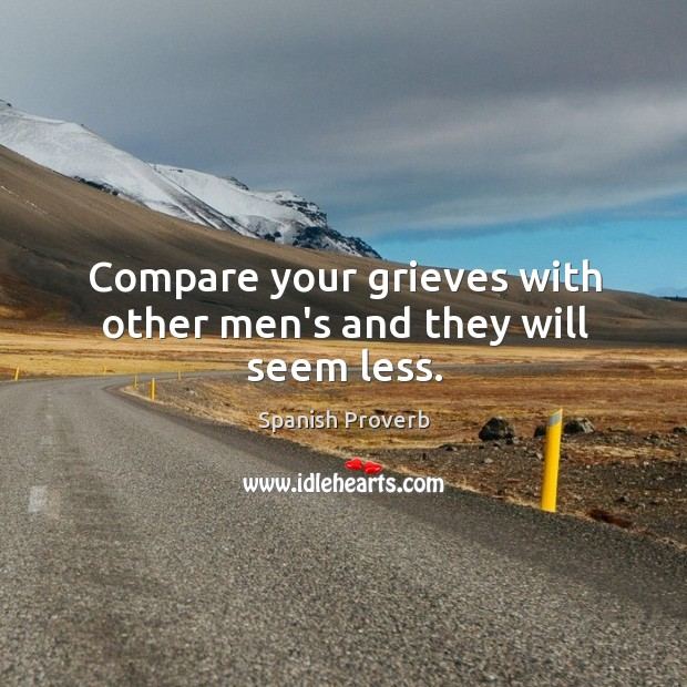 Compare your grieves with other men's and they will seem less. Spanish Proverbs Image