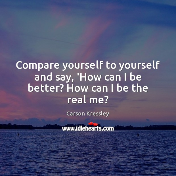 Compare yourself to yourself and say, 'How can I be better? How can I be the real me? Compare Quotes Image