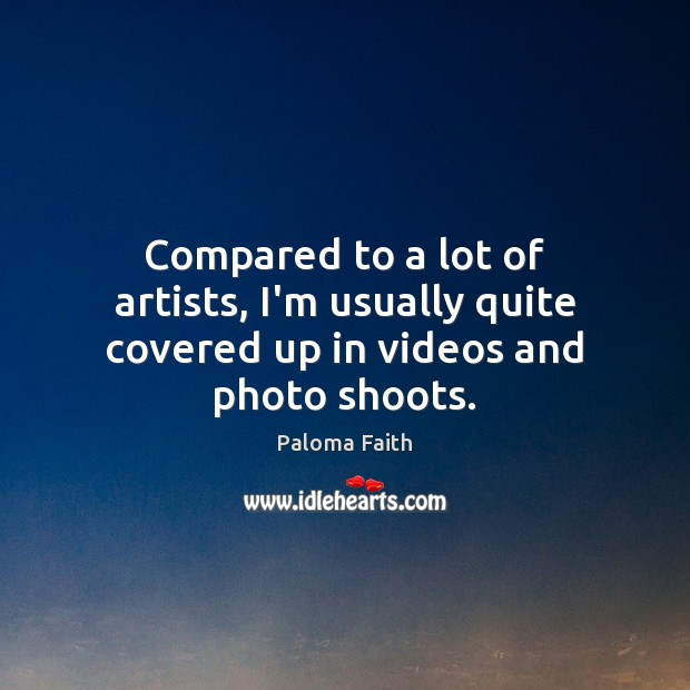 Compared to a lot of artists, I'm usually quite covered up in videos and photo shoots. Paloma Faith Picture Quote