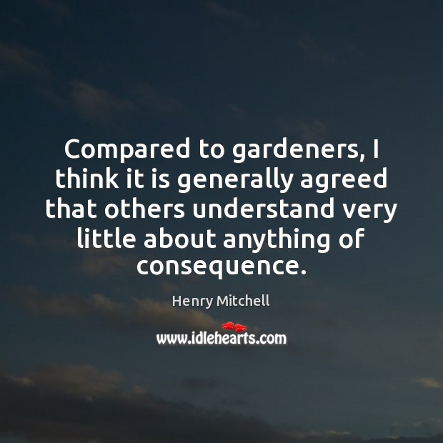 Compared to gardeners, I think it is generally agreed that others understand Henry Mitchell Picture Quote