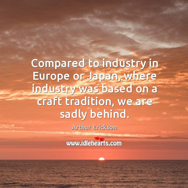 Image, Compared to industry in europe or japan, where industry was based on a craft tradition, we are sadly behind.
