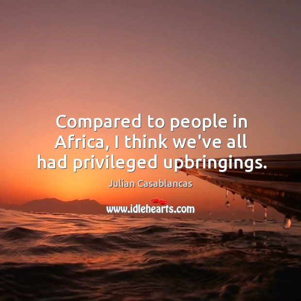 Compared to people in Africa, I think we've all had privileged upbringings. Julian Casablancas Picture Quote