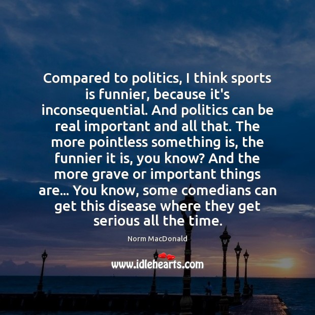 Compared to politics, I think sports is funnier, because it's inconsequential. And Norm MacDonald Picture Quote