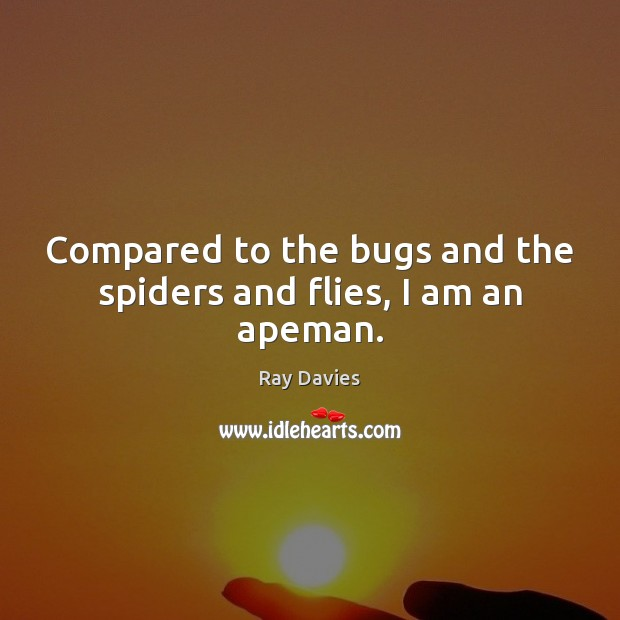 Compared to the bugs and the spiders and flies, I am an apeman. Ray Davies Picture Quote