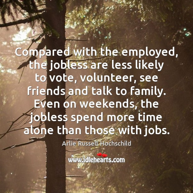 Compared with the employed, the jobless are less likely to vote, volunteer, Arlie Russell Hochschild Picture Quote