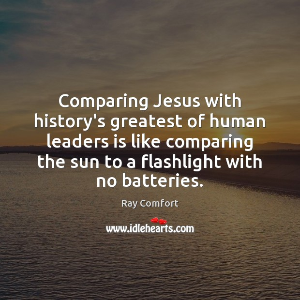 Comparing Jesus with history's greatest of human leaders is like comparing the Ray Comfort Picture Quote