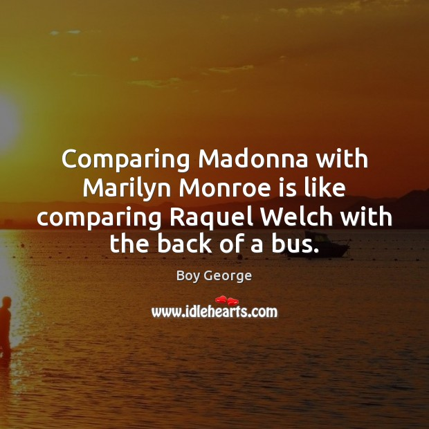 Comparing Madonna with Marilyn Monroe is like comparing Raquel Welch with the Boy George Picture Quote