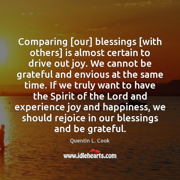 Comparing [our] blessings [with others] is almost certain to drive out joy. Quentin L. Cook Picture Quote