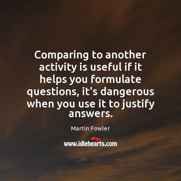 Comparing to another activity is useful if it helps you formulate questions, Martin Fowler Picture Quote