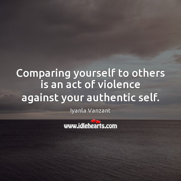 Comparing yourself to others is an act of violence against your authentic self. Image