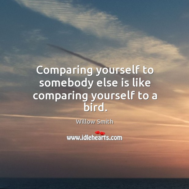 Comparing yourself to somebody else is like comparing yourself to a bird. Willow Smith Picture Quote