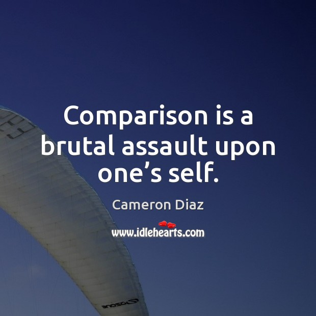 Comparison is a brutal assault upon one's self. Cameron Diaz Picture Quote