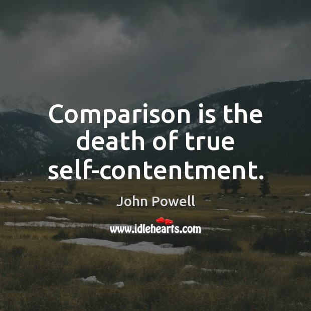 Comparison is the death of true self-contentment. John Powell Picture Quote