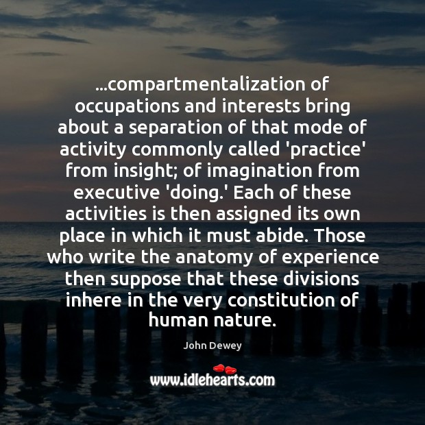 …compartmentalization of occupations and interests bring about a separation of that mode John Dewey Picture Quote