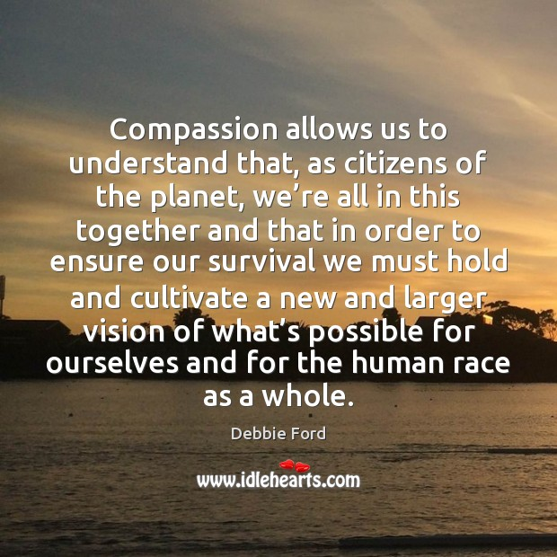 Compassion allows us to understand that, as citizens of the planet, we' Image