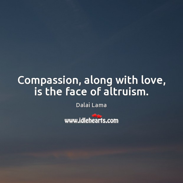 Compassion, along with love, is the face of altruism. Dalai Lama Picture Quote