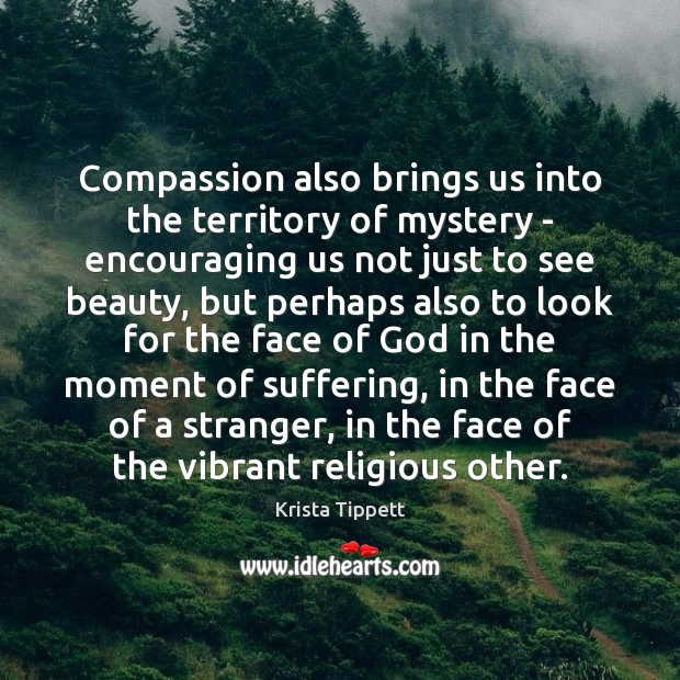 Compassion also brings us into the territory of mystery – encouraging us Krista Tippett Picture Quote