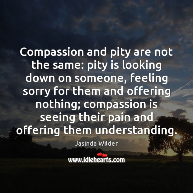 Compassion and pity are not the same: pity is looking down on Image