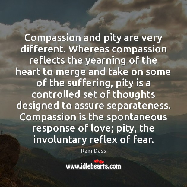 Compassion and pity are very different. Whereas compassion reflects the yearning of Compassion Quotes Image