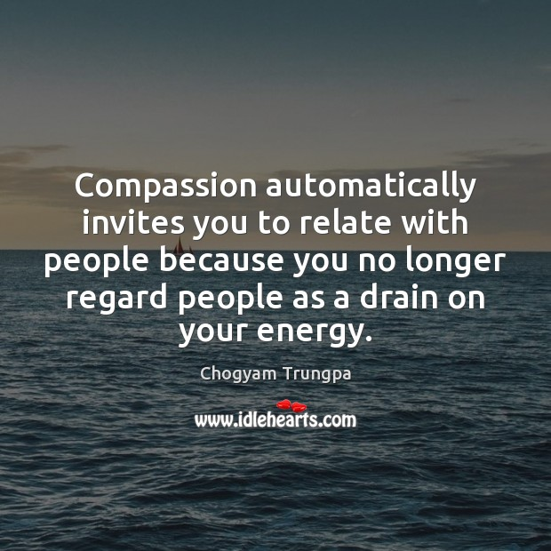Compassion automatically invites you to relate with people because you no longer Chogyam Trungpa Picture Quote