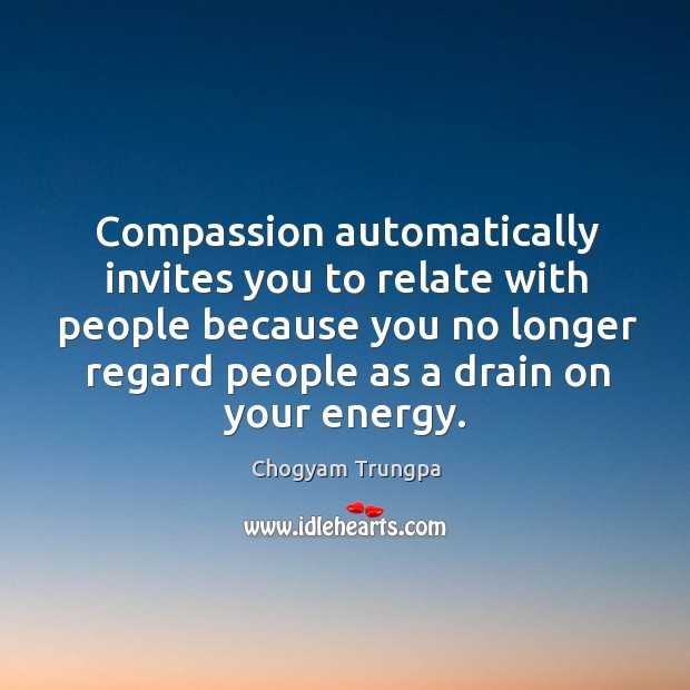 Compassion automatically invites you to relate with people because you no longer regard people as a drain on your energy. Image