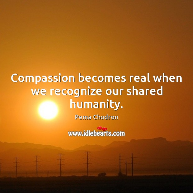 Image, Compassion becomes real when we recognize our shared humanity.