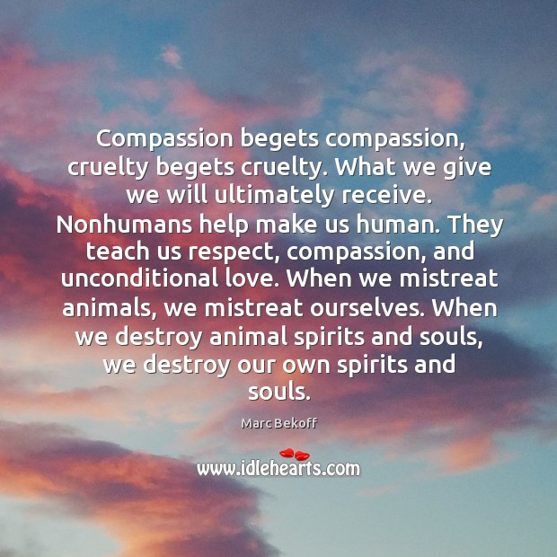 Compassion begets compassion, cruelty begets cruelty. What we give we will ultimately Image