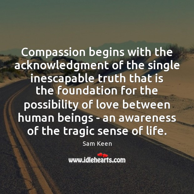 Compassion begins with the acknowledgment of the single inescapable truth that is Sam Keen Picture Quote