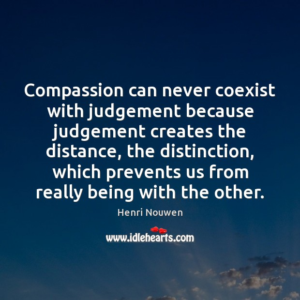 Compassion can never coexist with judgement because judgement creates the distance, the Henri Nouwen Picture Quote