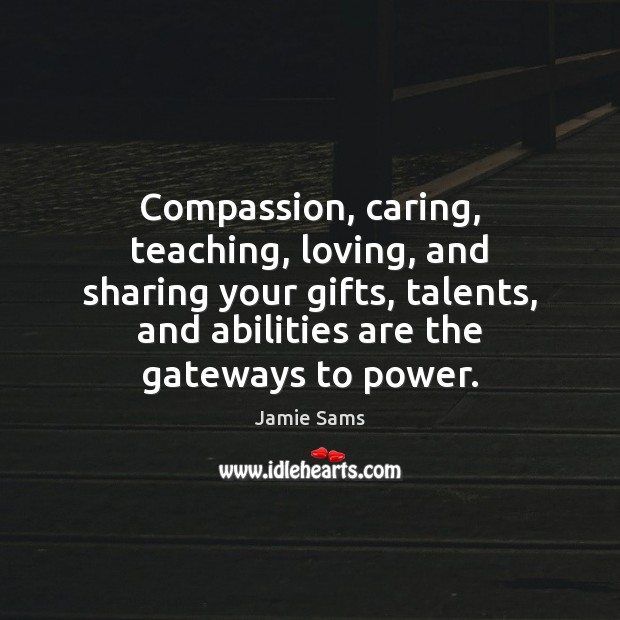 Compassion, caring, teaching, loving, and sharing your gifts, talents, and abilities are Image