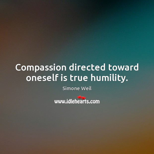 Compassion directed toward oneself is true humility. Simone Weil Picture Quote