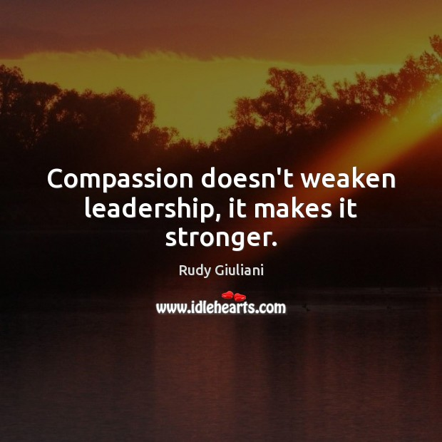 Compassion doesn't weaken leadership, it makes it stronger. Rudy Giuliani Picture Quote
