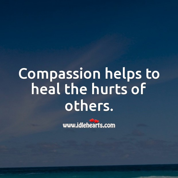 Compassion helps to heal the hurts of others. Compassion Quotes Image