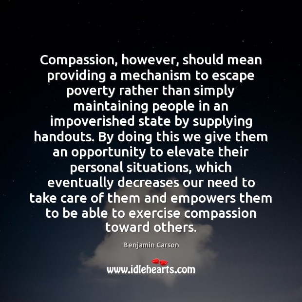 Compassion, however, should mean providing a mechanism to escape poverty rather than Benjamin Carson Picture Quote